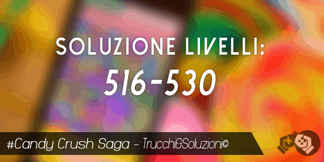 Candy Crush Saga livello 516-530